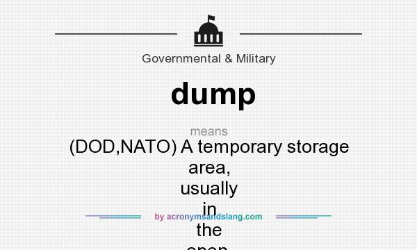 What does dump mean? It stands for (DOD,NATO) A temporary storage area, usually in the open, for bombs, ammunition, equipment, or supplies.