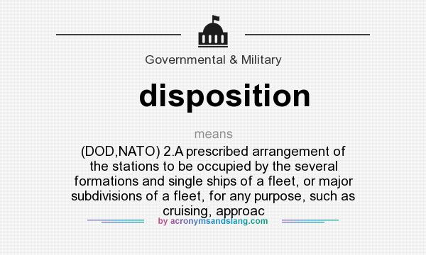 What does disposition mean? It stands for (DOD,NATO) 2.A prescribed arrangement of the stations to be occupied by the several formations and single ships of a fleet, or major subdivisions of a fleet, for any purpose, such as cruising, approac