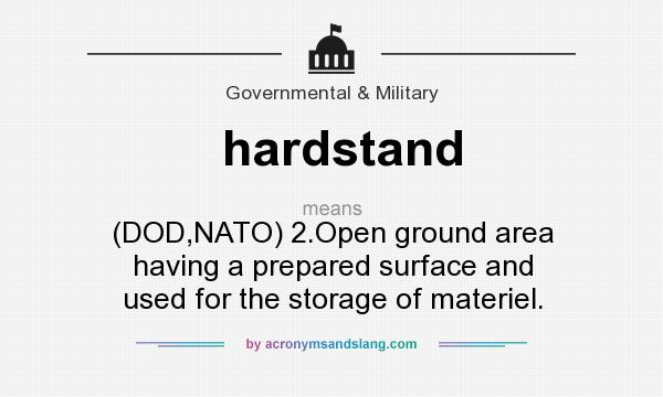 What does hardstand mean? It stands for (DOD,NATO) 2.Open ground area having a prepared surface and used for the storage of materiel.