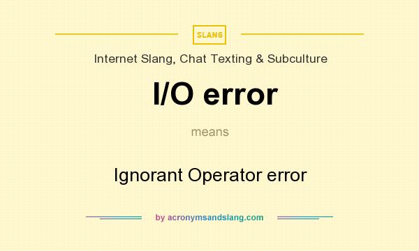 What does I/O error mean? It stands for Ignorant Operator error