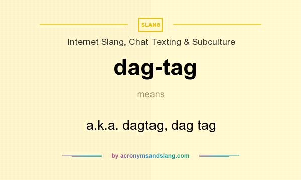 What does dag-tag mean? It stands for a.k.a. dagtag, dag tag