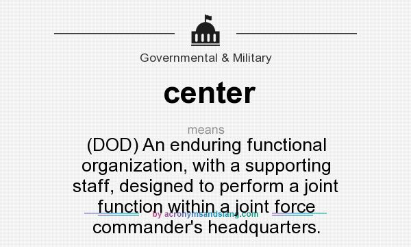 What does center mean? It stands for (DOD) An enduring functional organization, with a supporting staff, designed to perform a joint function within a joint force commander`s headquarters.