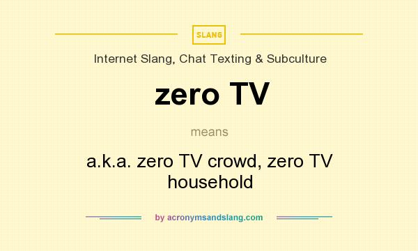 What does zero TV mean? It stands for a.k.a. zero TV crowd, zero TV household