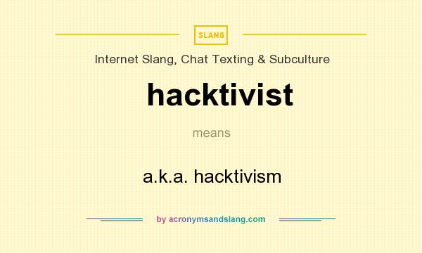 What does hacktivist mean? It stands for a.k.a. hacktivism