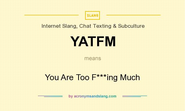 What does YATFM mean? It stands for You Are Too F***ing Much