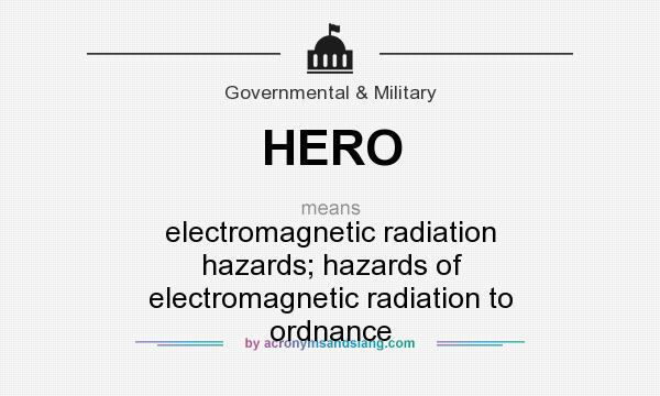 What does HERO mean? It stands for electromagnetic radiation hazards; hazards of electromagnetic radiation to ordnance