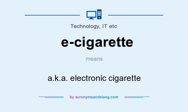 What does e-cigarette mean? It stands for a.k.a. electronic cigarette