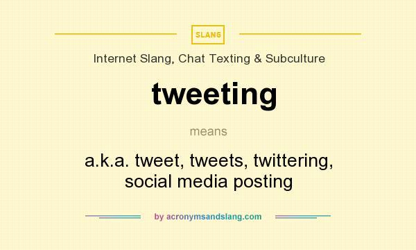 What does tweeting mean? It stands for a.k.a. tweet, tweets, twittering, social media posting
