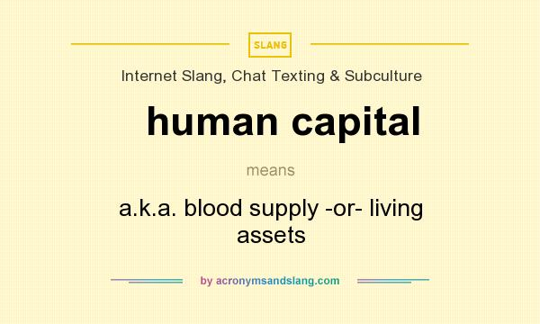 What does human capital mean? It stands for a.k.a. blood supply -or- living assets