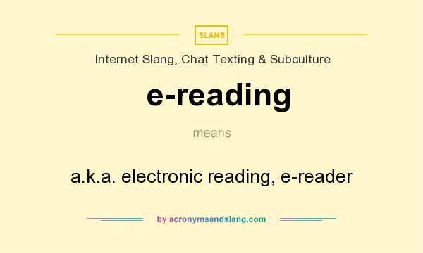 What does e-reading mean? It stands for a.k.a. electronic reading, e-reader