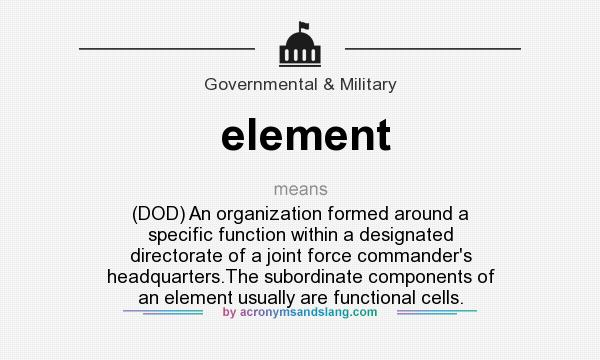 What does element mean? It stands for (DOD) An organization formed around a specific function within a designated directorate of a joint force commander`s headquarters.The subordinate components of an element usually are functional cells.