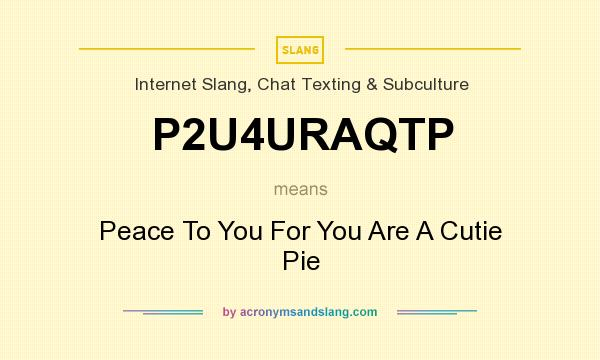 What does P2U4URAQTP mean? It stands for Peace To You For You Are A Cutie Pie
