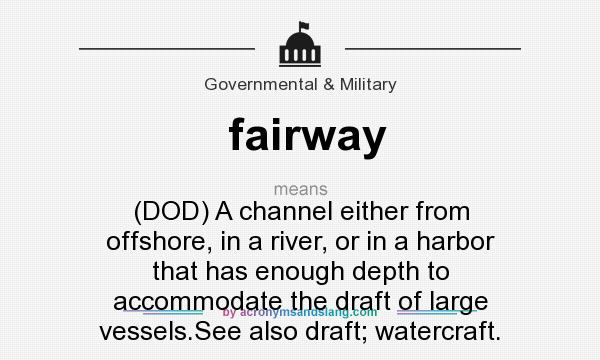 What does fairway mean? It stands for (DOD) A channel either from offshore, in a river, or in a harbor that has enough depth to accommodate the draft of large vessels.See also draft; watercraft.