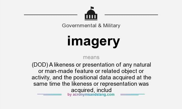 What does imagery mean? It stands for (DOD) A likeness or presentation of any natural or man-made feature or related object or activity, and the positional data acquired at the same time the likeness or representation was acquired, includ