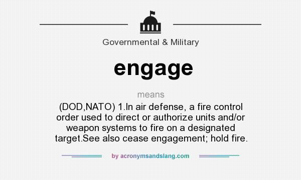 What does engage mean? It stands for (DOD,NATO) 1.In air defense, a fire control order used to direct or authorize units and/or weapon systems to fire on a designated target.See also cease engagement; hold fire.