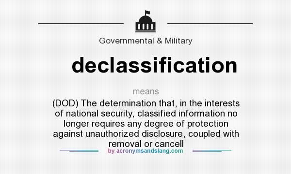 What does declassification mean? It stands for (DOD) The determination that, in the interests of national security, classified information no longer requires any degree of protection against unauthorized disclosure, coupled with removal or cancell