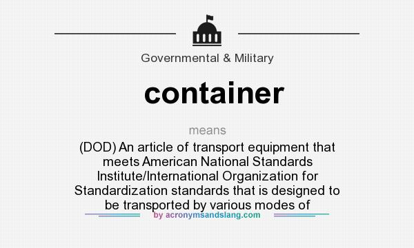 What does container mean? It stands for (DOD) An article of transport equipment that meets American National Standards Institute/International Organization for Standardization standards that is designed to be transported by various modes of