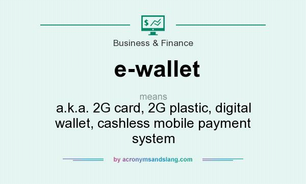 What does e-wallet mean? It stands for a.k.a. 2G card, 2G plastic, digital wallet, cashless mobile payment system