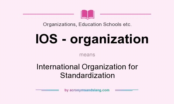 What does IOS - organization mean? It stands for International Organization for Standardization