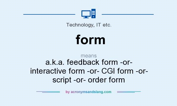 What does form mean? It stands for a.k.a. feedback form -or- interactive form -or- CGI form -or- script -or- order form