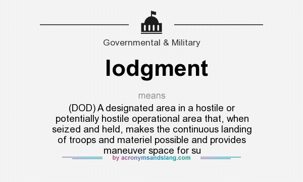 What does lodgment mean? It stands for (DOD) A designated area in a hostile or potentially hostile operational area that, when seized and held, makes the continuous landing of troops and materiel possible and provides maneuver space for su