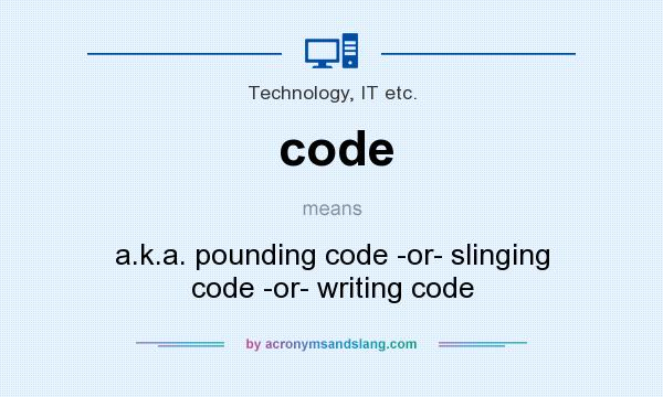 What does code mean? It stands for a.k.a. pounding code -or- slinging code -or- writing code