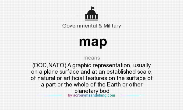 What does map mean? It stands for (DOD,NATO) A graphic representation, usually on a plane surface and at an established scale, of natural or artificial features on the surface of a part or the whole of the Earth or other planetary bod