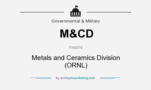 What does M&CD mean? It stands for Metals and Ceramics Division (ORNL)