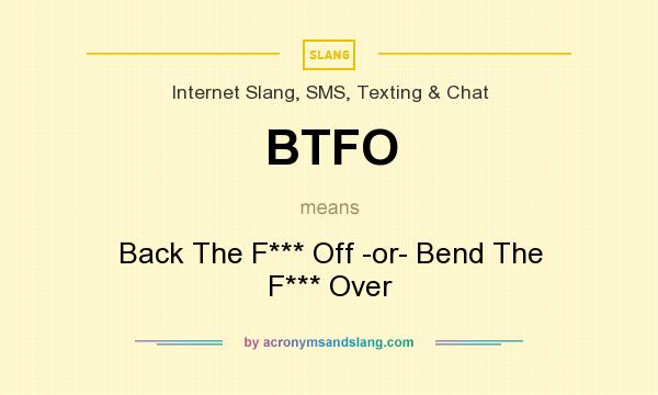 What does BTFO mean? It stands for Back The F*** Off -or- Bend The F*** Over