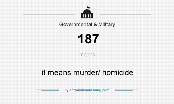 What does 187 mean? It stands for it means murder/ homicide