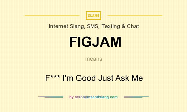 What does FIGJAM mean? It stands for F*** I`m Good Just Ask Me