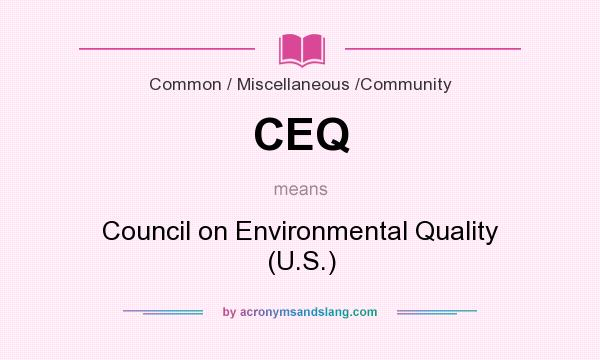 What does CEQ mean? It stands for Council on Environmental Quality (U.S.)