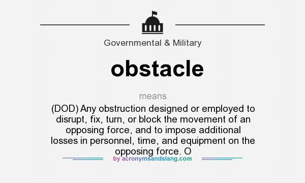What does obstacle mean? It stands for (DOD) Any obstruction designed or employed to disrupt, fix, turn, or block the movement of an opposing force, and to impose additional losses in personnel, time, and equipment on the opposing force. O