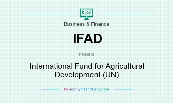 What does IFAD mean? It stands for International Fund for Agricultural Development (UN)