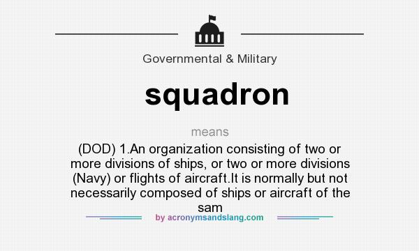 What does squadron mean? It stands for (DOD) 1.An organization consisting of two or more divisions of ships, or two or more divisions (Navy) or flights of aircraft.It is normally but not necessarily composed of ships or aircraft of the sam