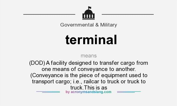 What does terminal mean? It stands for (DOD) A facility designed to transfer cargo from one means of conveyance to another. (Conveyance is the piece of equipment used to transport cargo; i.e., railcar to truck or truck to truck.This is as