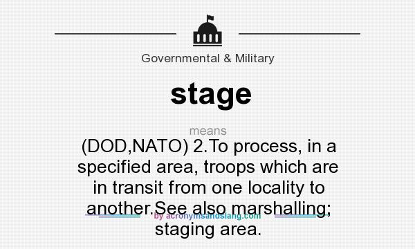 What does stage mean? It stands for (DOD,NATO) 2.To process, in a specified area, troops which are in transit from one locality to another.See also marshalling; staging area.