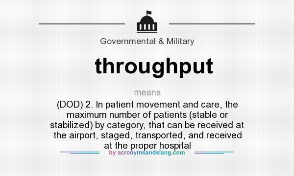 What does throughput mean? It stands for (DOD) 2. In patient movement and care, the maximum number of patients (stable or stabilized) by category, that can be received at the airport, staged, transported, and received at the proper hospital
