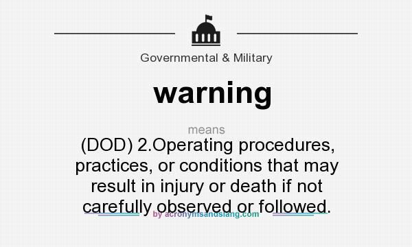 What does warning mean? It stands for (DOD) 2.Operating procedures, practices, or conditions that may result in injury or death if not carefully observed or followed.