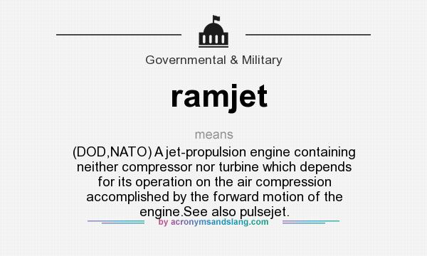 What Does Ramjet Mean Definition Of Ramjet Ramjet Stands For Dod Nato A Jet Propulsion Engine Containing Neither Compressor Nor Turbine Which Depends For Its Operation On The Air Compression Accomplished By