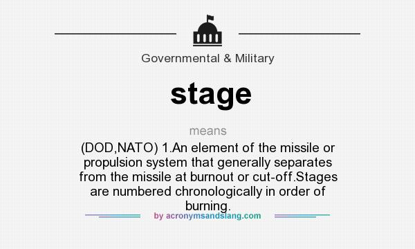 What does stage mean? It stands for (DOD,NATO) 1.An element of the missile or propulsion system that generally separates from the missile at burnout or cut-off.Stages are numbered chronologically in order of burning.