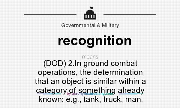 What does recognition mean? It stands for (DOD) 2.In ground combat operations, the determination that an object is similar within a category of something already known; e.g., tank, truck, man.