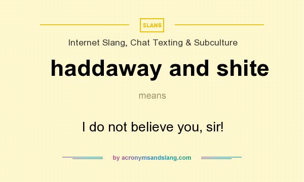 What does haddaway and shite mean? It stands for I do not believe you, sir!