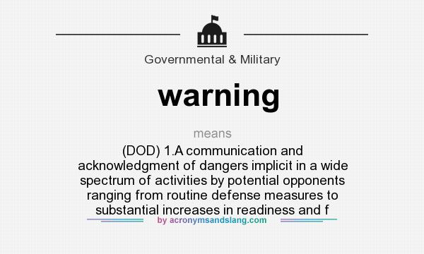 What does warning mean? It stands for (DOD) 1.A communication and acknowledgment of dangers implicit in a wide spectrum of activities by potential opponents ranging from routine defense measures to substantial increases in readiness and f