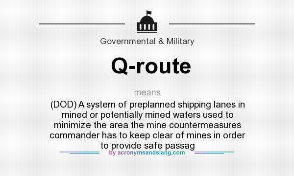 What does Q-route mean? It stands for (DOD) A system of preplanned shipping lanes in mined or potentially mined waters used to minimize the area the mine countermeasures commander has to keep clear of mines in order to provide safe passag