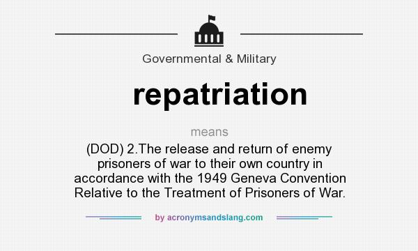 What does repatriation mean? It stands for (DOD) 2.The release and return of enemy prisoners of war to their own country in accordance with the 1949 Geneva Convention Relative to the Treatment of Prisoners of War.