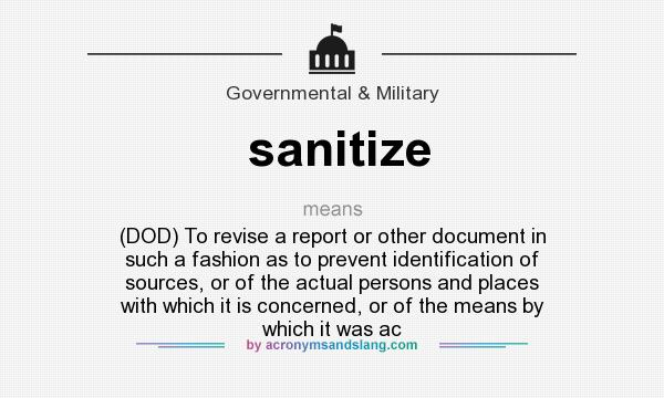 What does sanitize mean? It stands for (DOD) To revise a report or other document in such a fashion as to prevent identification of sources, or of the actual persons and places with which it is concerned, or of the means by which it was ac