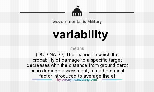 What does variability mean? It stands for (DOD,NATO) The manner in which the probability of damage to a specific target decreases with the distance from ground zero; or, in damage assessment, a mathematical factor introduced to average the ef