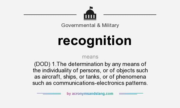 What does recognition mean? It stands for (DOD) 1.The determination by any means of the individuality of persons, or of objects such as aircraft, ships, or tanks, or of phenomena such as communications-electronics patterns.