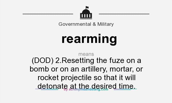 What does rearming mean? It stands for (DOD) 2.Resetting the fuze on a bomb or on an artillery, mortar, or rocket projectile so that it will detonate at the desired time.